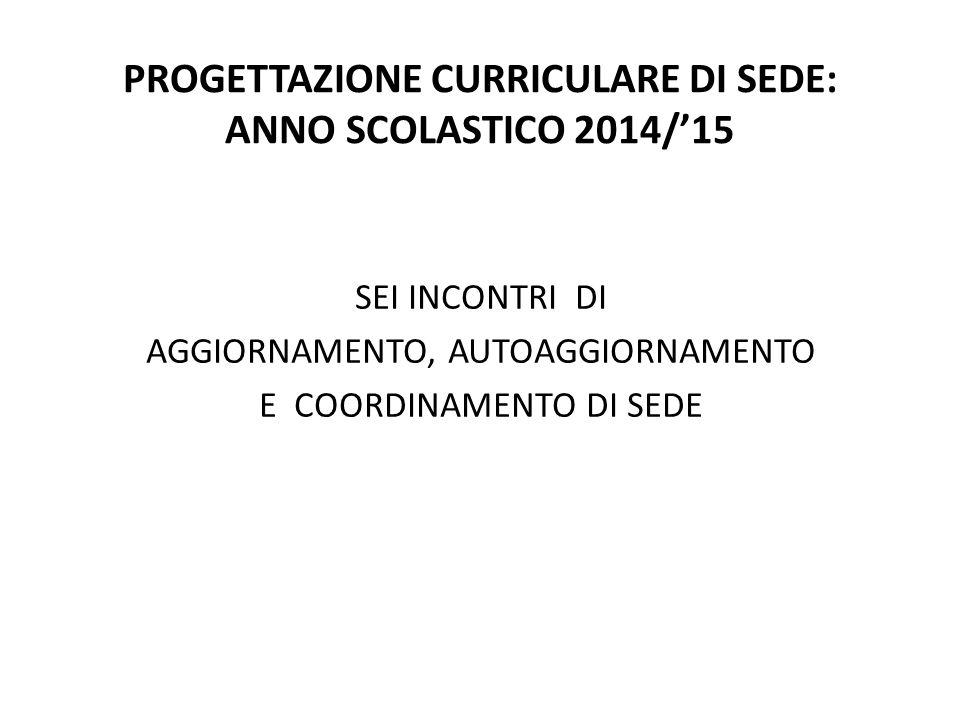 PROGETTAZIONE CURRICULARE DI SEDE: ANNO SCOLASTICO 2014/'15 SEI INCONTRI DI AGGIORNAMENTO, AUTOAGGIORNAMENTO E COORDINAMENTO DI SEDE