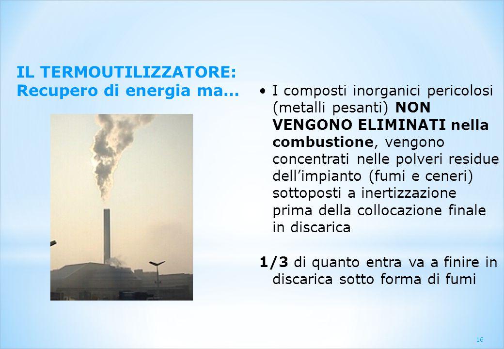 16 IL TERMOUTILIZZATORE: Recupero di energia ma… I composti inorganici pericolosi (metalli pesanti) NON VENGONO ELIMINATI nella combustione, vengono c