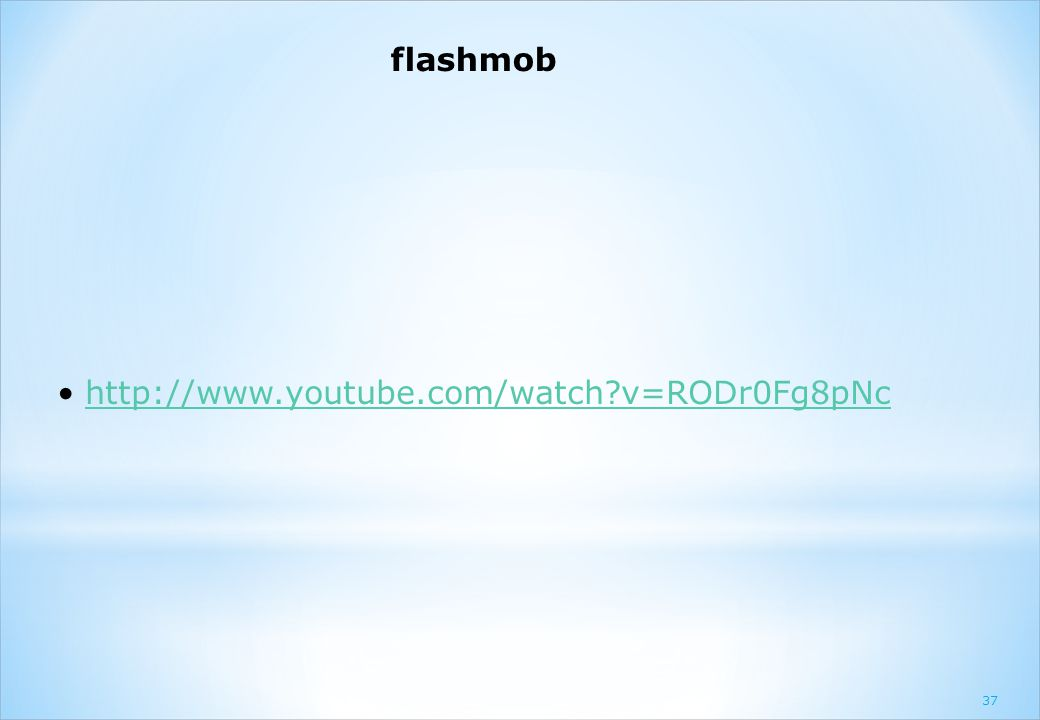 flashmob http://www.youtube.com/watch?v=RODr0Fg8pNc 37