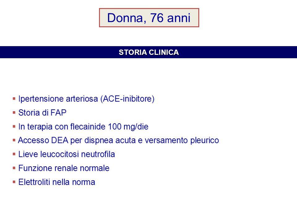 Donna, 76 anni  Ipertensione arteriosa (ACE-inibitore)  Storia di FAP  In terapia con flecainide 100 mg/die  Accesso DEA per dispnea acuta e versamento pleurico  Lieve leucocitosi neutrofila  Funzione renale normale  Elettroliti nella norma STORIA CLINICA