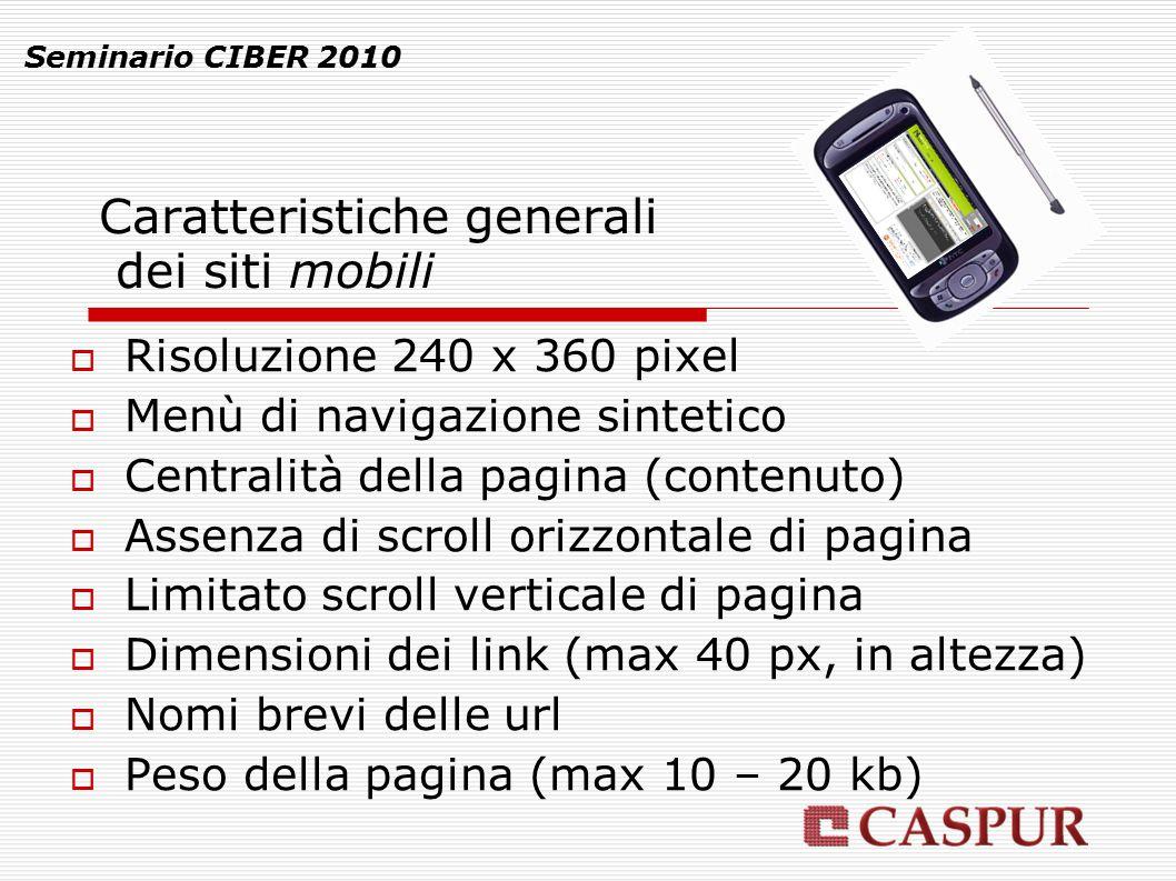Caratteristiche generali dei siti mobili Seminario CIBER 2010  Risoluzione 240 x 360 pixel  Menù di navigazione sintetico  Centralità della pagina