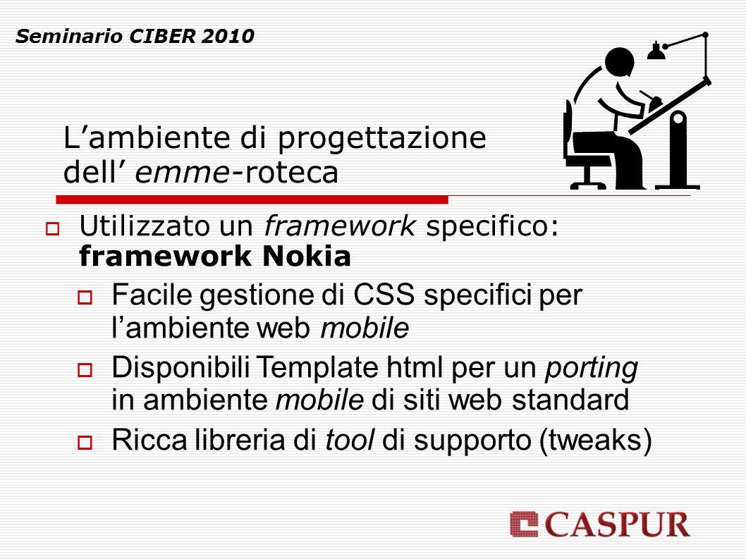 L'ambiente di progettazione dell' emme-roteca Seminario CIBER 2010  Utilizzato un framework specifico: framework Nokia  Facile gestione di CSS specifici per l'ambiente web mobile  Disponibili Template html per un porting in ambiente mobile di siti web standard  Ricca libreria di tool di supporto (tweaks)
