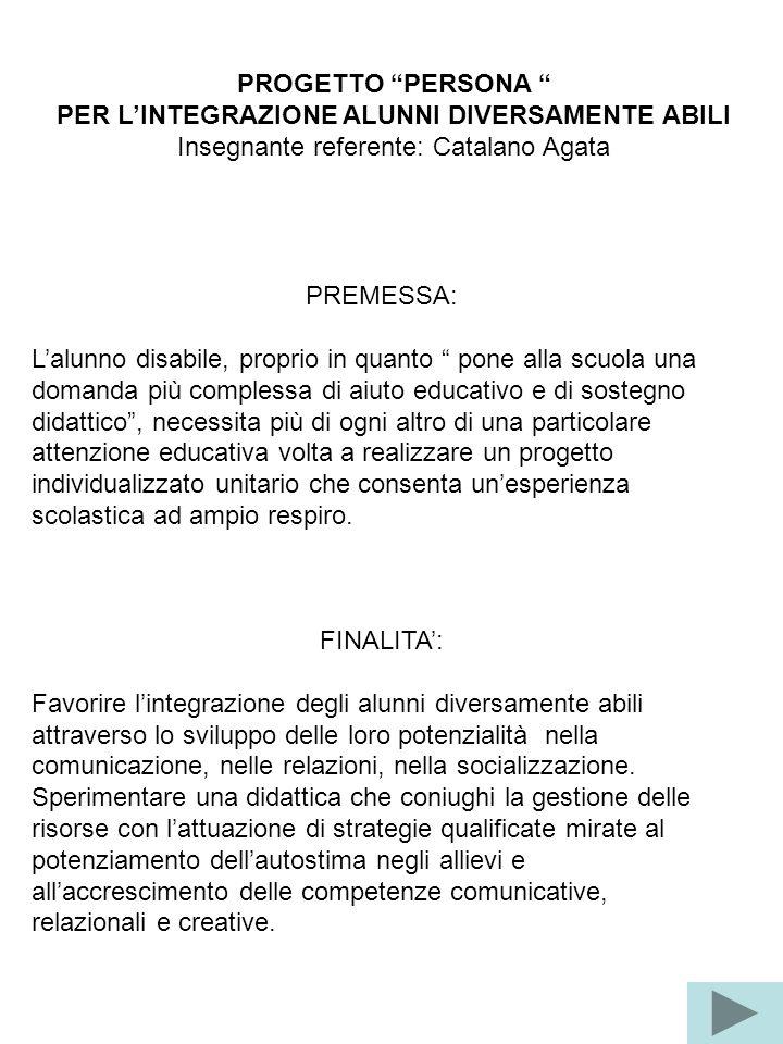"""PROGETTO """"PERSONA """" PER L'INTEGRAZIONE ALUNNI DIVERSAMENTE ABILI Insegnante referente: Catalano Agata PREMESSA: L'alunno disabile, proprio in quanto """""""