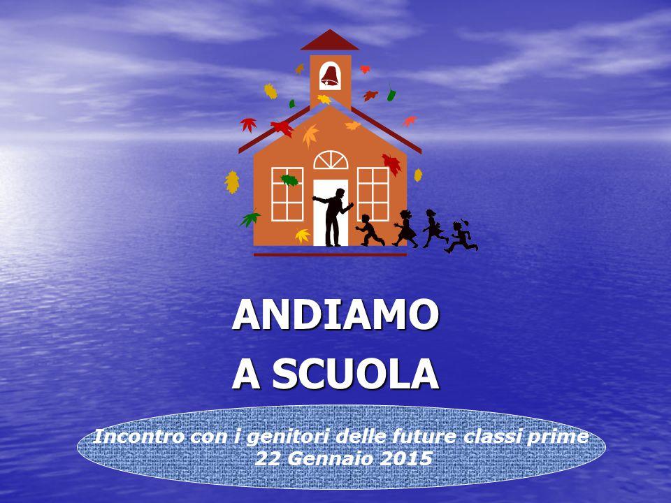 ANDIAMO A SCUOLA Incontro con i genitori delle future classi prime 22 Gennaio 2015