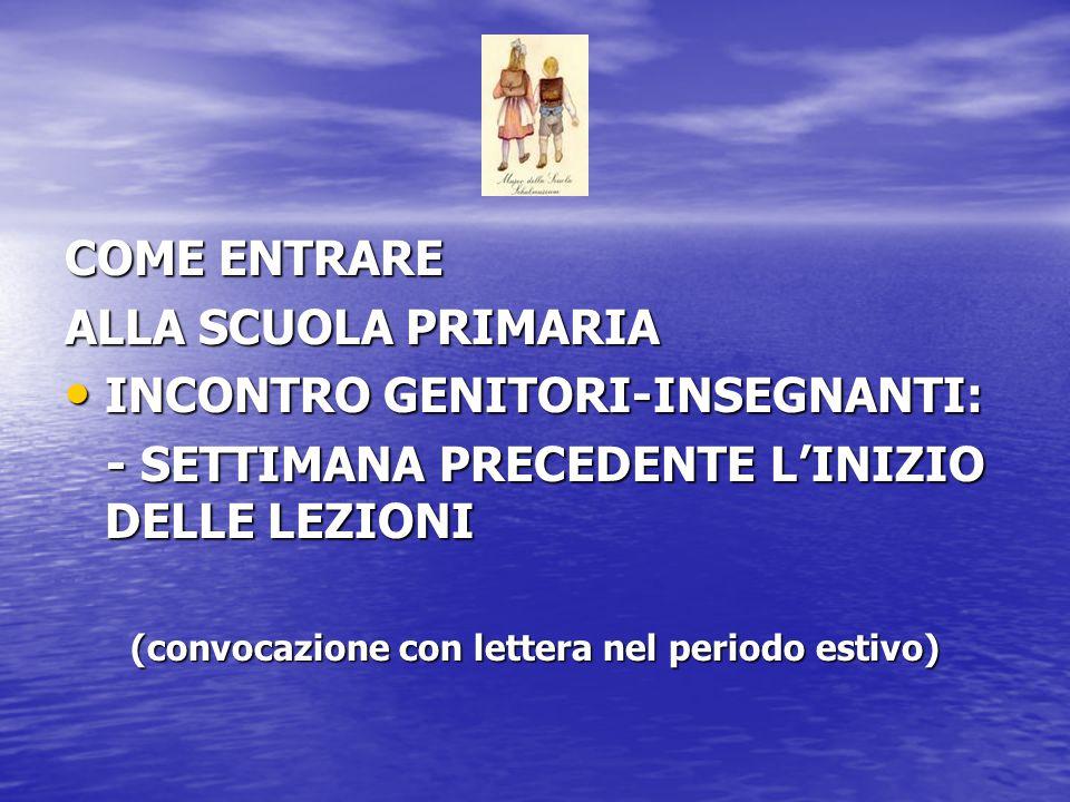 COME ENTRARE ALLA SCUOLA PRIMARIA INCONTRO GENITORI-INSEGNANTI: INCONTRO GENITORI-INSEGNANTI: - SETTIMANA PRECEDENTE L'INIZIO DELLE LEZIONI - SETTIMANA PRECEDENTE L'INIZIO DELLE LEZIONI (convocazione con lettera nel periodo estivo)