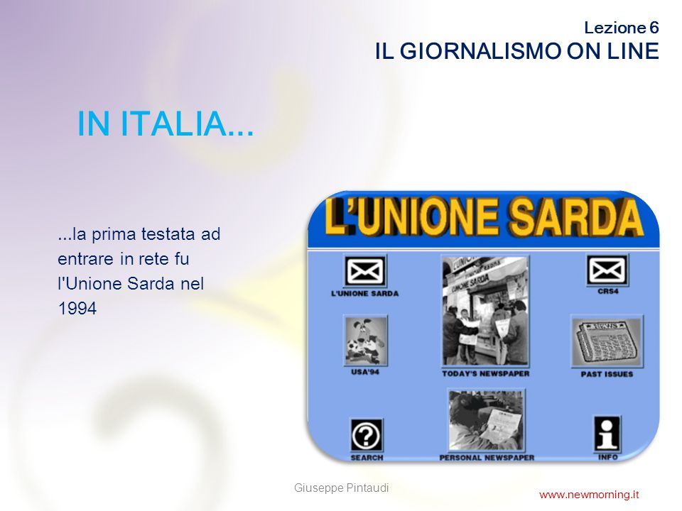 4 IN ITALIA......la prima testata ad entrare in rete fu l Unione Sarda nel 1994 Lezione 6 IL GIORNALISMO ON LINE Giuseppe Pintaudi www.newmorning.it