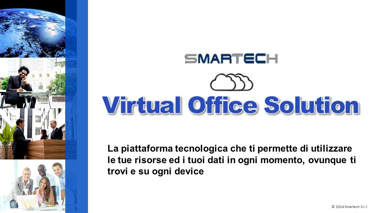 La piattaforma tecnologica che ti permette di utilizzare le tue risorse ed i tuoi dati in ogni momento, ovunque ti trovi e su ogni device © 2014 Smartech S.r.l.