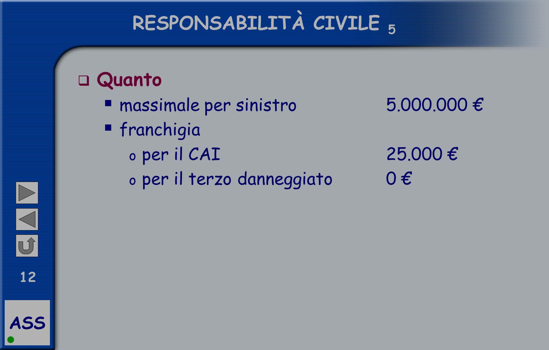 ASS 12 RESPONSABILITÀ CIVILE 5  Quanto  massimale per sinistro 5.000.000 €  franchigia o per il CAI25.000 € o per il terzo danneggiato0 €