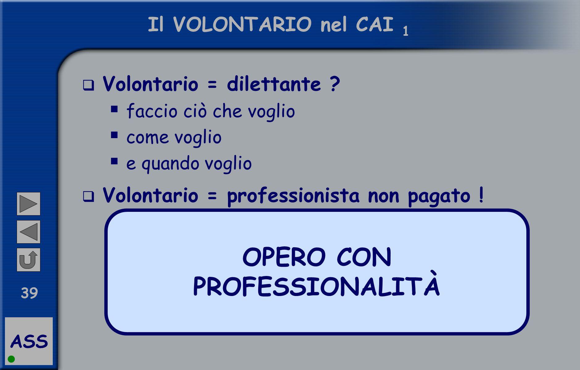 ASS 39 Il VOLONTARIO nel CAI 1  Volontario = dilettante ?  faccio ciò che voglio  come voglio  e quando voglio  Volontario = professionista non p