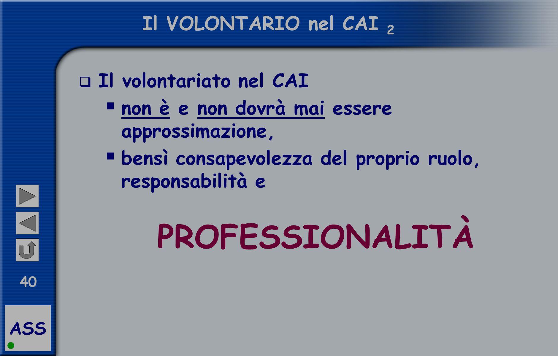 ASS 40 Il VOLONTARIO nel CAI 2 IIl volontariato nel CAI nnon è e non dovrà mai essere approssimazione, bbensì consapevolezza del proprio ruolo, responsabilità e PROFESSIONALITÀ