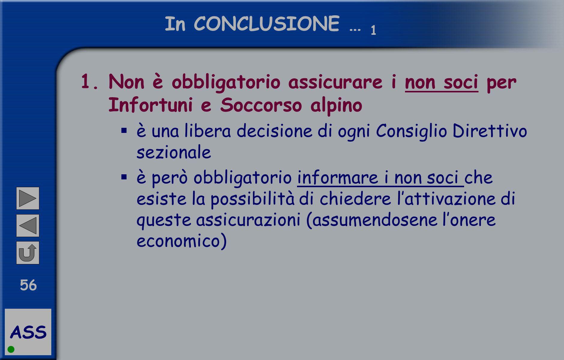 ASS 56 In CONCLUSIONE … 1 1.Non è obbligatorio assicurare i non soci per Infortuni e Soccorso alpino  è una libera decisione di ogni Consiglio Dirett