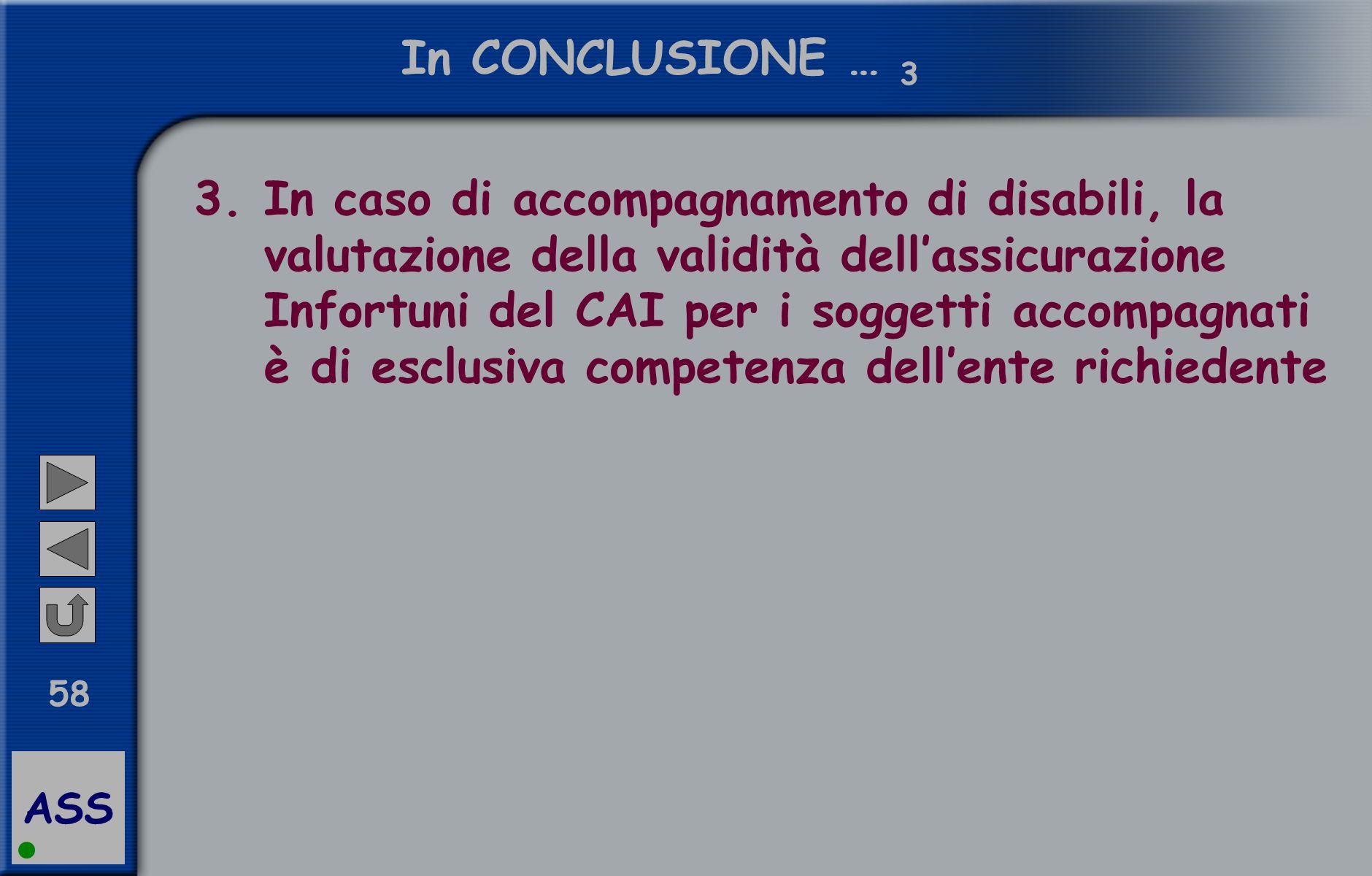 ASS 58 In CONCLUSIONE … 3 3.In caso di accompagnamento di disabili, la valutazione della validità dell'assicurazione Infortuni del CAI per i soggetti accompagnati è di esclusiva competenza dell'ente richiedente
