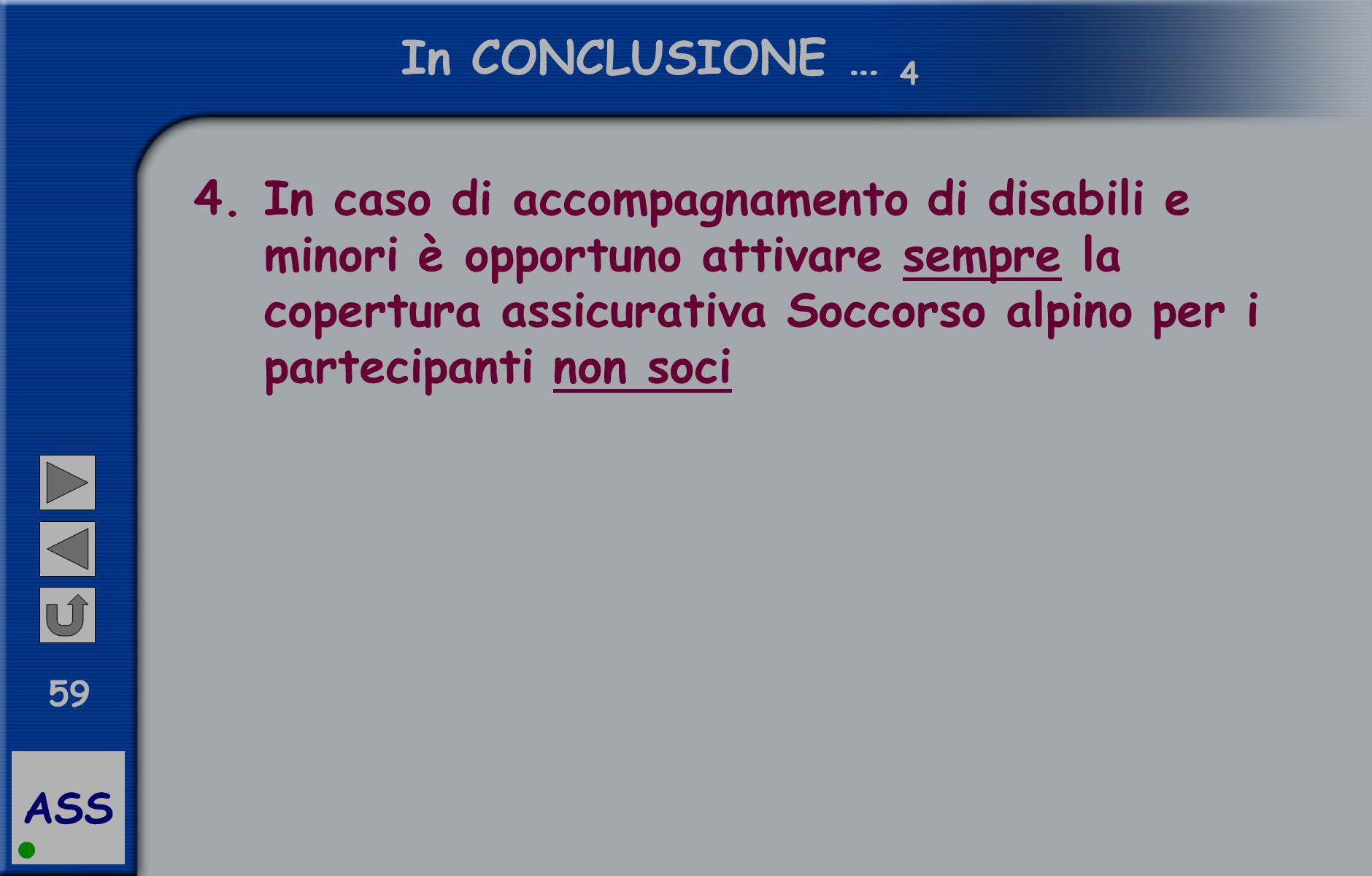 ASS 59 In CONCLUSIONE … 4 4.In caso di accompagnamento di disabili e minori è opportuno attivare sempre la copertura assicurativa Soccorso alpino per i partecipanti non soci