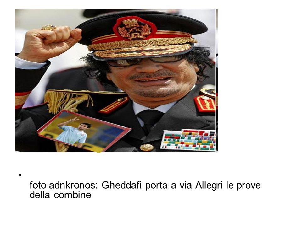 foto adnkronos: Gheddafi porta a via Allegri le prove della combine