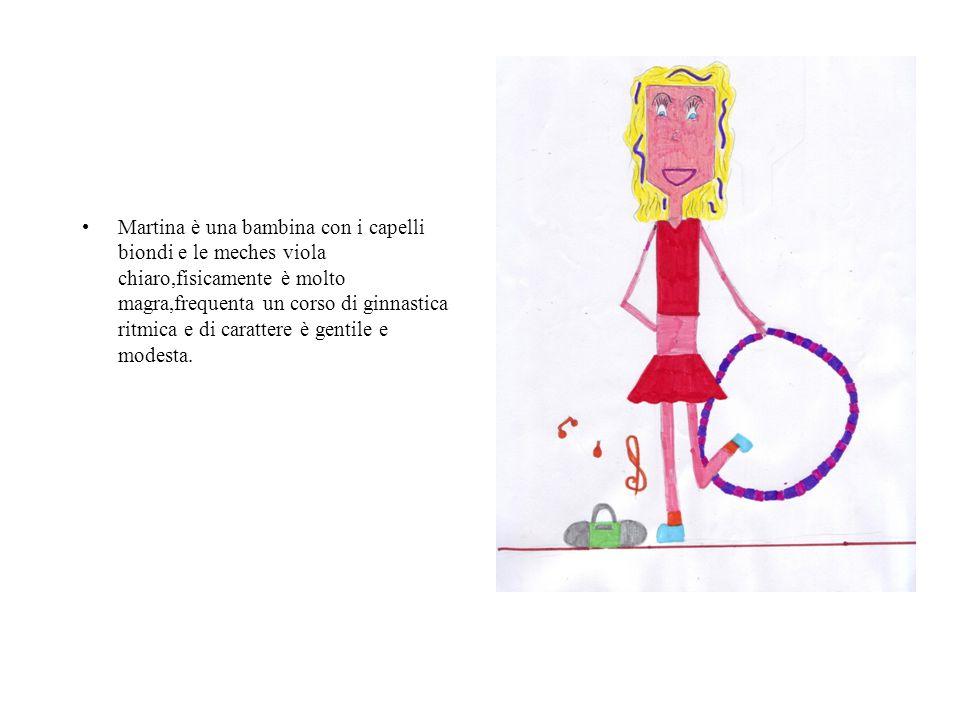 Martina è una bambina con i capelli biondi e le meches viola chiaro,fisicamente è molto magra,frequenta un corso di ginnastica ritmica e di carattere