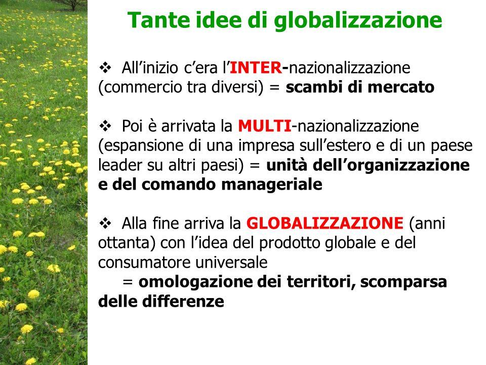  All'inizio c'era l'INTER-nazionalizzazione (commercio tra diversi) = scambi di mercato  Poi è arrivata la MULTI-nazionalizzazione (espansione di una impresa sull'estero e di un paese leader su altri paesi) = unità dell'organizzazione e del comando manageriale  Alla fine arriva la GLOBALIZZAZIONE (anni ottanta) con l'idea del prodotto globale e del consumatore universale = omologazione dei territori, scomparsa delle differenze Tante idee di globalizzazione