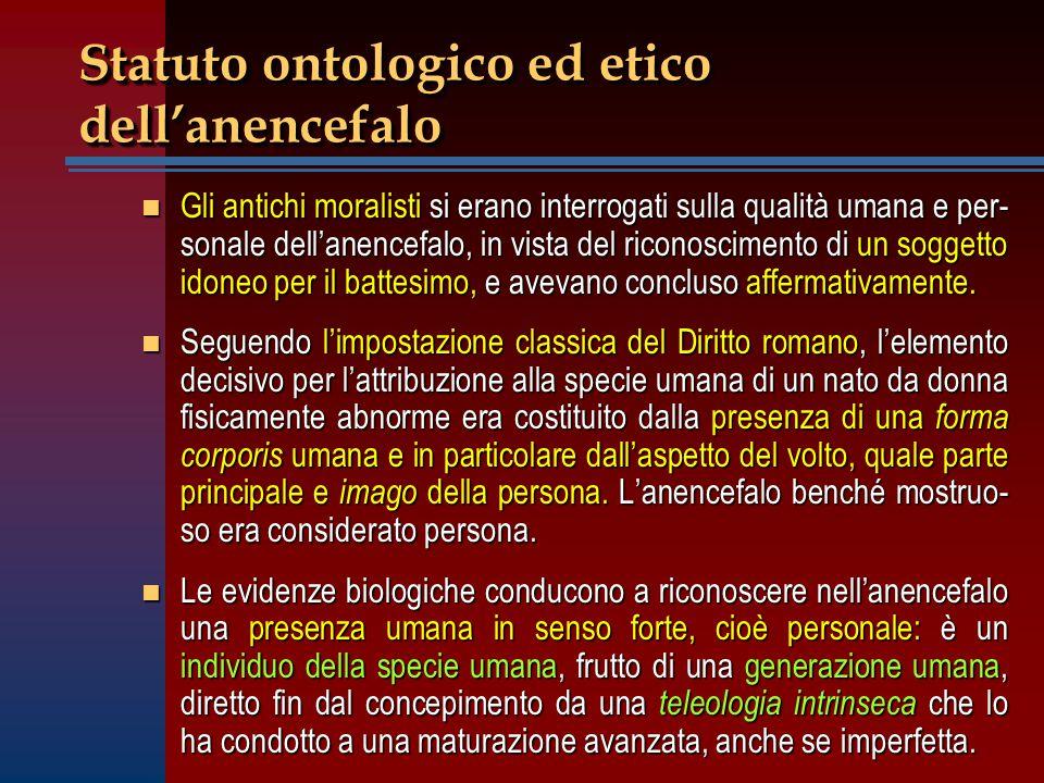 Statuto ontologico ed etico dell'anencefalo n Gli antichi moralisti si erano interrogati sulla qualità umana e per- sonale dell'anencefalo, in vista d