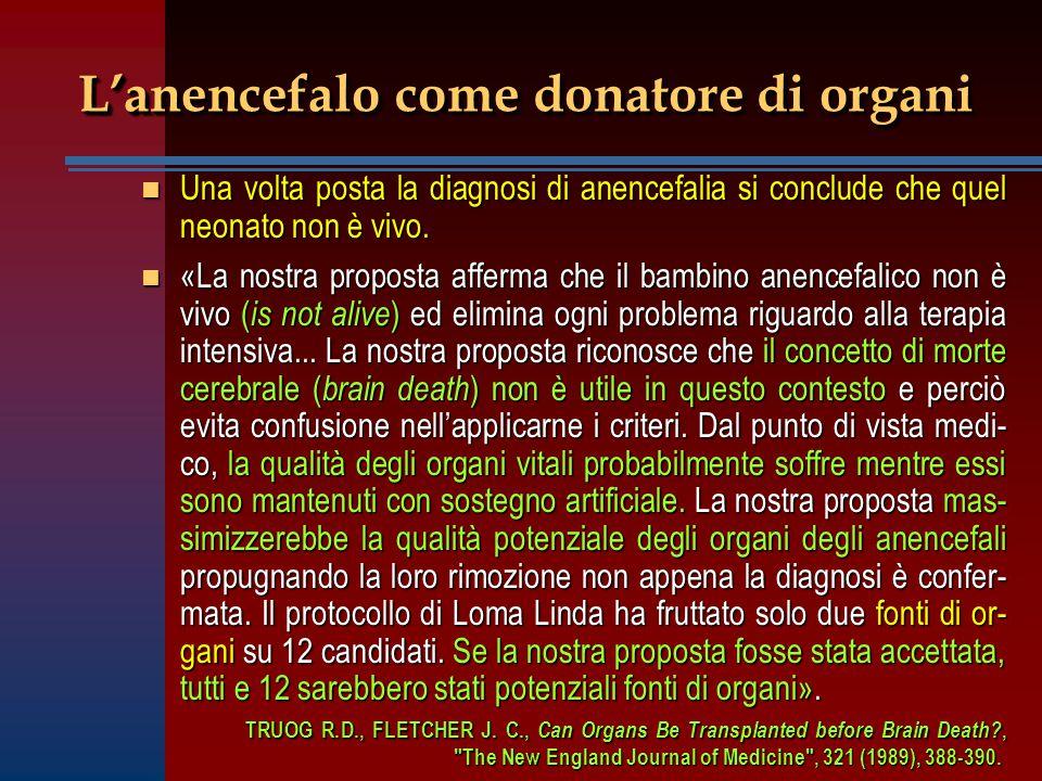 L'anencefalo come donatore di organi n Una volta posta la diagnosi di anencefalia si conclude che quel neonato non è vivo. n «La nostra proposta affer