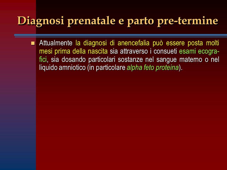 Diagnosi prenatale e parto pre-termine n Attualmente la diagnosi di anencefalia può essere posta molti mesi prima della nascita sia attraverso i consu