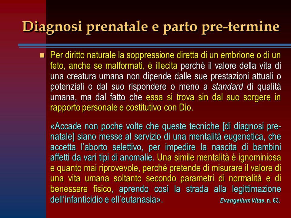 Diagnosi prenatale e parto pre-termine n Per diritto naturale la soppressione diretta di un embrione o di un feto, anche se malformati, è illecita per