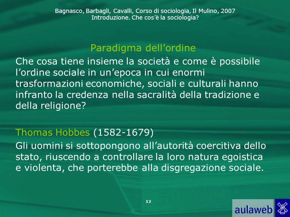 Bagnasco, Barbagli, Cavalli, Corso di sociologia, Il Mulino, 2007 Introduzione. Che cos'è la sociologia? 12 Paradigma dell'ordine Che cosa tiene insie