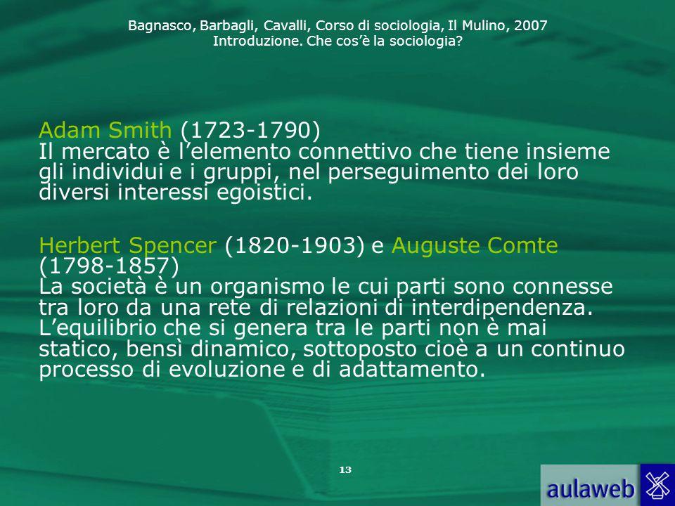 Bagnasco, Barbagli, Cavalli, Corso di sociologia, Il Mulino, 2007 Introduzione. Che cos'è la sociologia? 13 Adam Smith (1723-1790) Il mercato è l'elem
