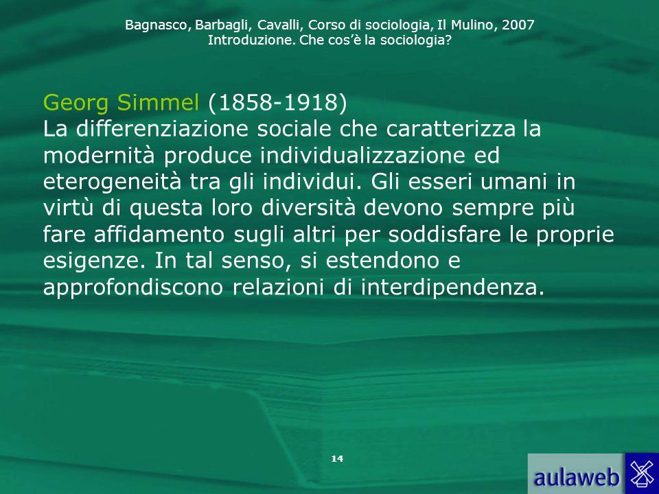 Bagnasco, Barbagli, Cavalli, Corso di sociologia, Il Mulino, 2007 Introduzione. Che cos'è la sociologia? 14 Georg Simmel (1858-1918) La differenziazio