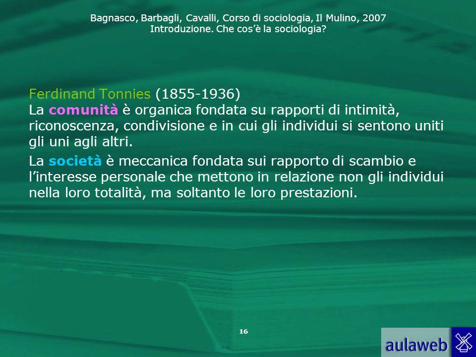 Bagnasco, Barbagli, Cavalli, Corso di sociologia, Il Mulino, 2007 Introduzione. Che cos'è la sociologia? Ferdinand Tonnies (1855-1936) La comunità è o