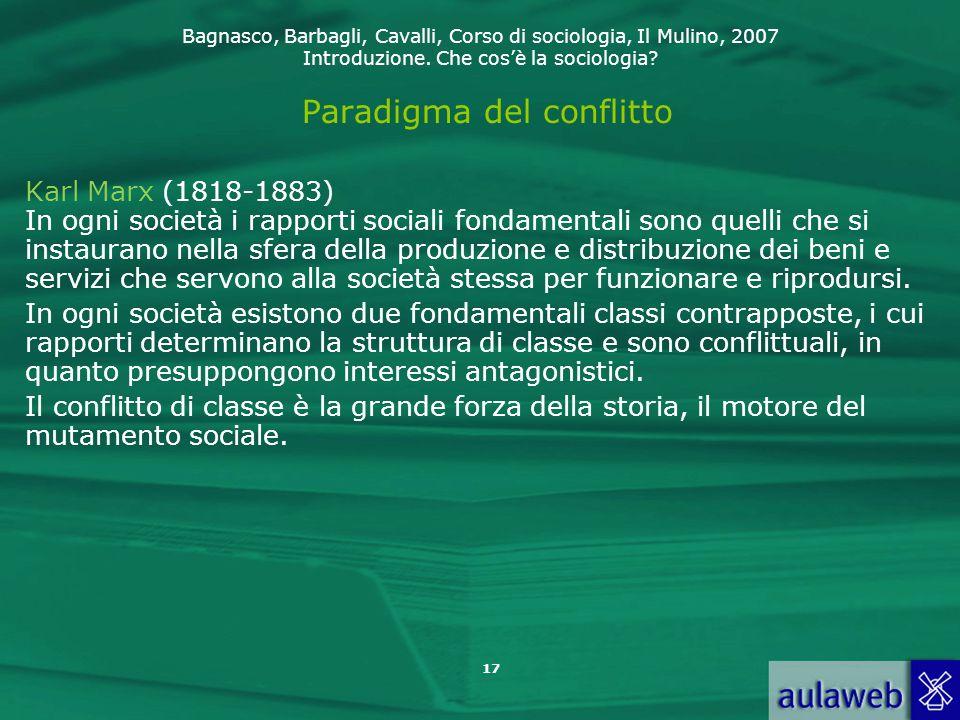 Bagnasco, Barbagli, Cavalli, Corso di sociologia, Il Mulino, 2007 Introduzione. Che cos'è la sociologia? 17 Paradigma del conflitto Karl Marx (1818-18