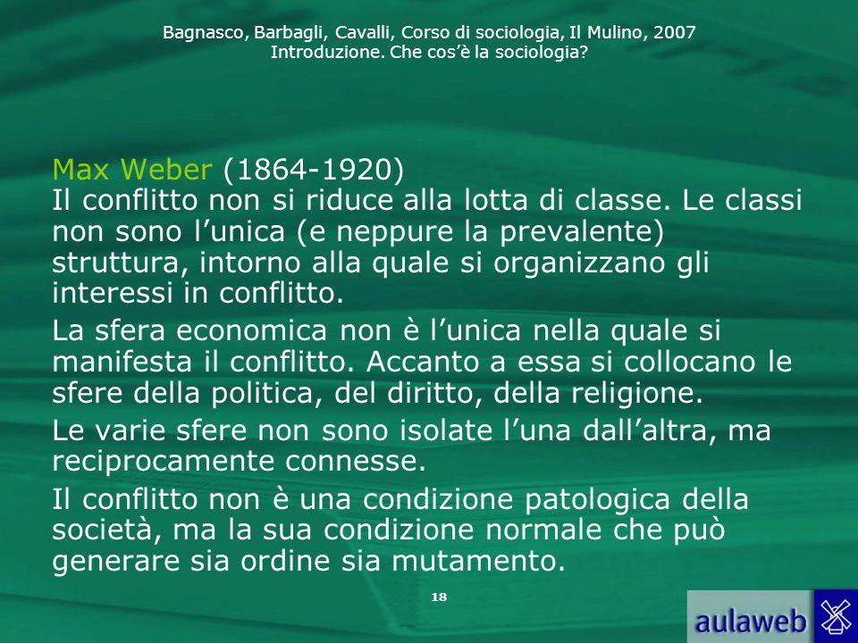 Bagnasco, Barbagli, Cavalli, Corso di sociologia, Il Mulino, 2007 Introduzione. Che cos'è la sociologia? 18 Max Weber (1864-1920) Il conflitto non si