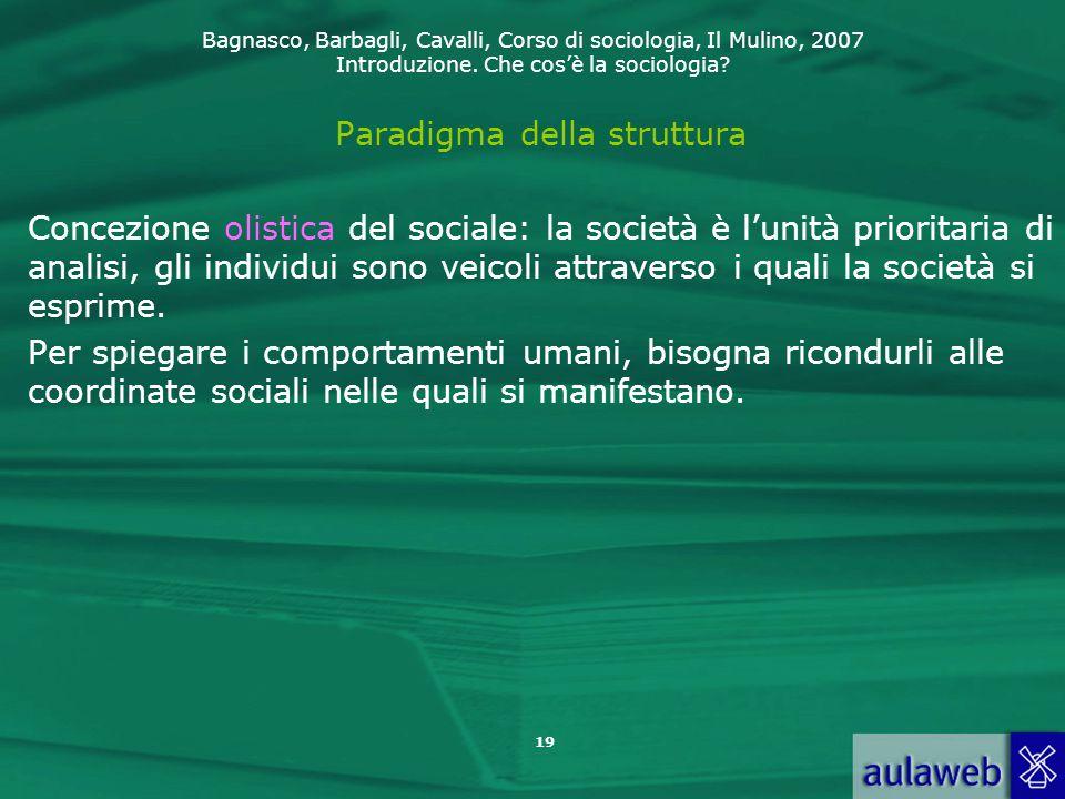 Bagnasco, Barbagli, Cavalli, Corso di sociologia, Il Mulino, 2007 Introduzione. Che cos'è la sociologia? 19 Paradigma della struttura Concezione olist