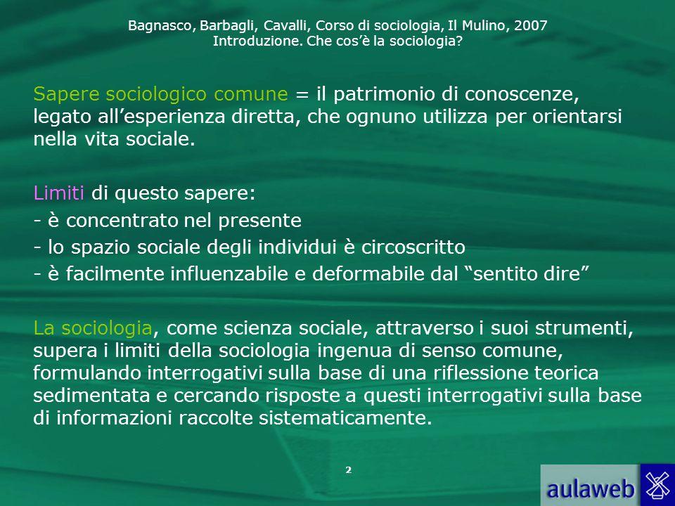 Bagnasco, Barbagli, Cavalli, Corso di sociologia, Il Mulino, 2007 Introduzione. Che cos'è la sociologia? 2 Sapere sociologico comune = il patrimonio d