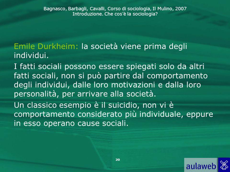 Bagnasco, Barbagli, Cavalli, Corso di sociologia, Il Mulino, 2007 Introduzione. Che cos'è la sociologia? Emile Durkheim: la società viene prima degli