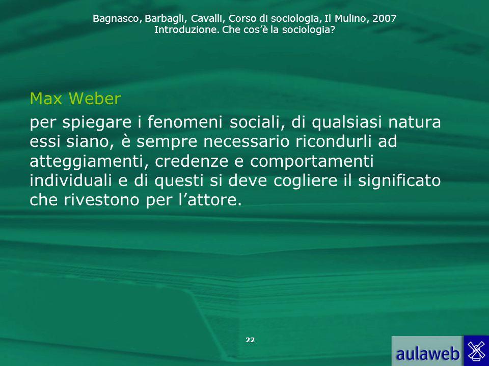 Bagnasco, Barbagli, Cavalli, Corso di sociologia, Il Mulino, 2007 Introduzione. Che cos'è la sociologia? Max Weber per spiegare i fenomeni sociali, di
