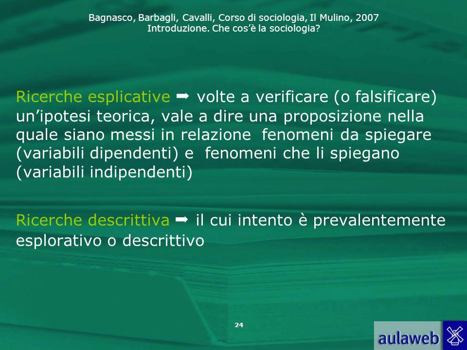 Bagnasco, Barbagli, Cavalli, Corso di sociologia, Il Mulino, 2007 Introduzione. Che cos'è la sociologia? Ricerche esplicative  volte a verificare (o