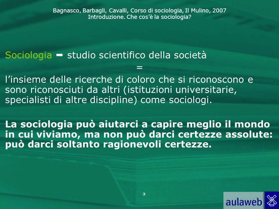 Bagnasco, Barbagli, Cavalli, Corso di sociologia, Il Mulino, 2007 Introduzione. Che cos'è la sociologia? 3 Sociologia  studio scientifico della socie