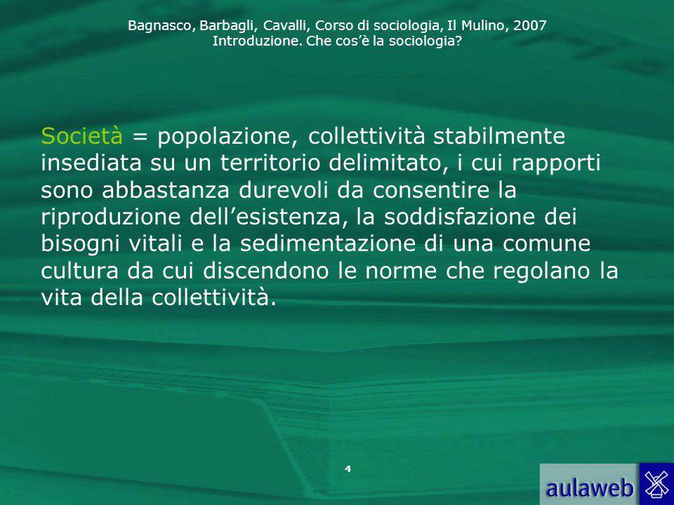 Bagnasco, Barbagli, Cavalli, Corso di sociologia, Il Mulino, 2007 Introduzione. Che cos'è la sociologia? Società = popolazione, collettività stabilmen