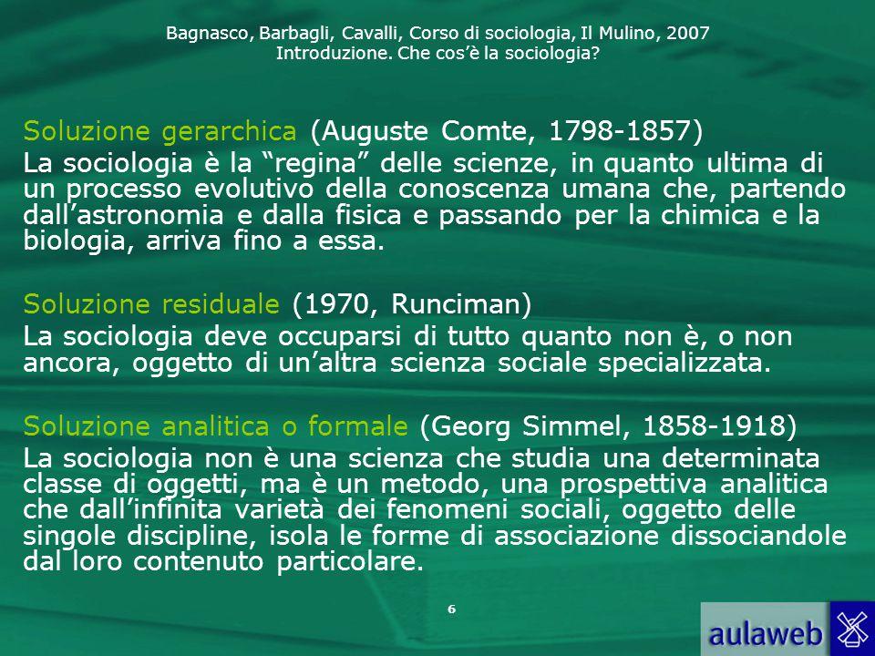 Bagnasco, Barbagli, Cavalli, Corso di sociologia, Il Mulino, 2007 Introduzione. Che cos'è la sociologia? 6 Soluzione gerarchica (Auguste Comte, 1798-1