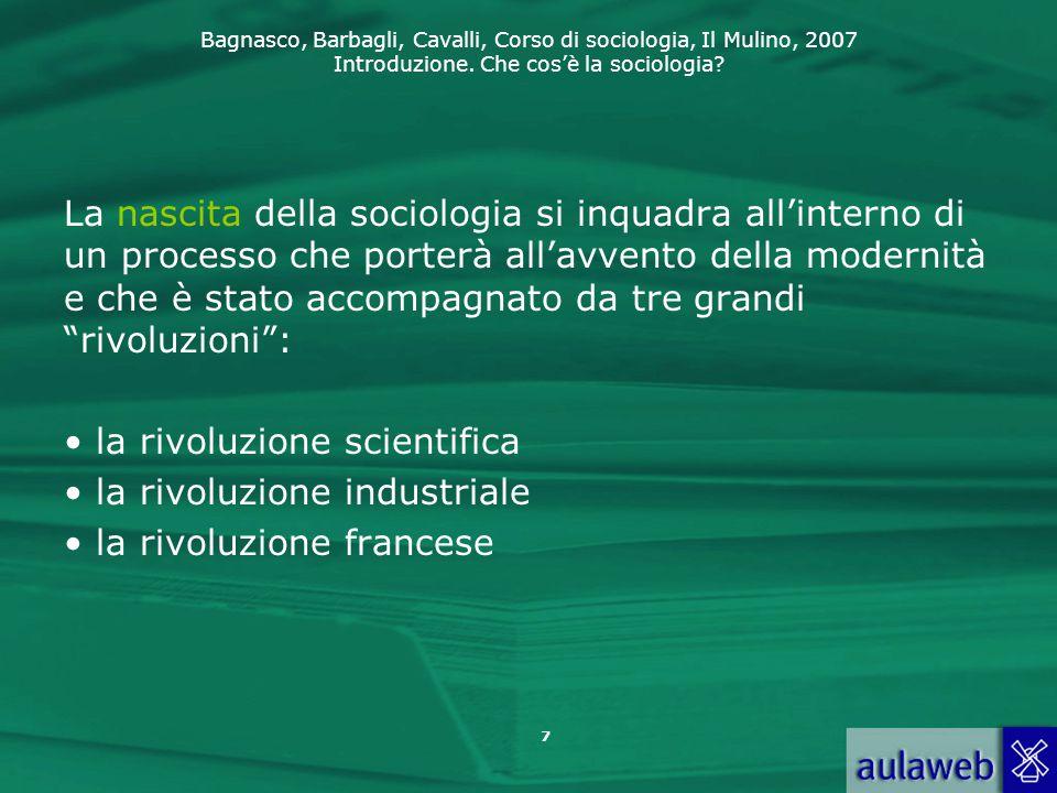 Bagnasco, Barbagli, Cavalli, Corso di sociologia, Il Mulino, 2007 Introduzione. Che cos'è la sociologia? 7 La nascita della sociologia si inquadra all