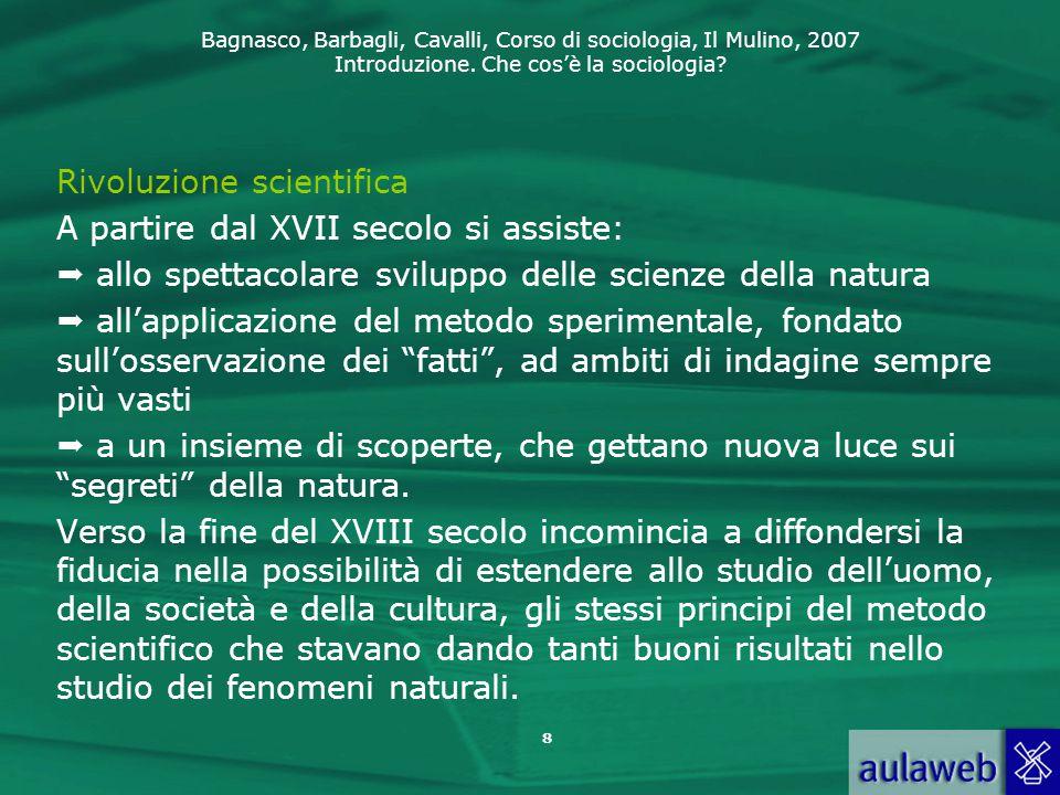 Bagnasco, Barbagli, Cavalli, Corso di sociologia, Il Mulino, 2007 Introduzione. Che cos'è la sociologia? 8 Rivoluzione scientifica A partire dal XVII