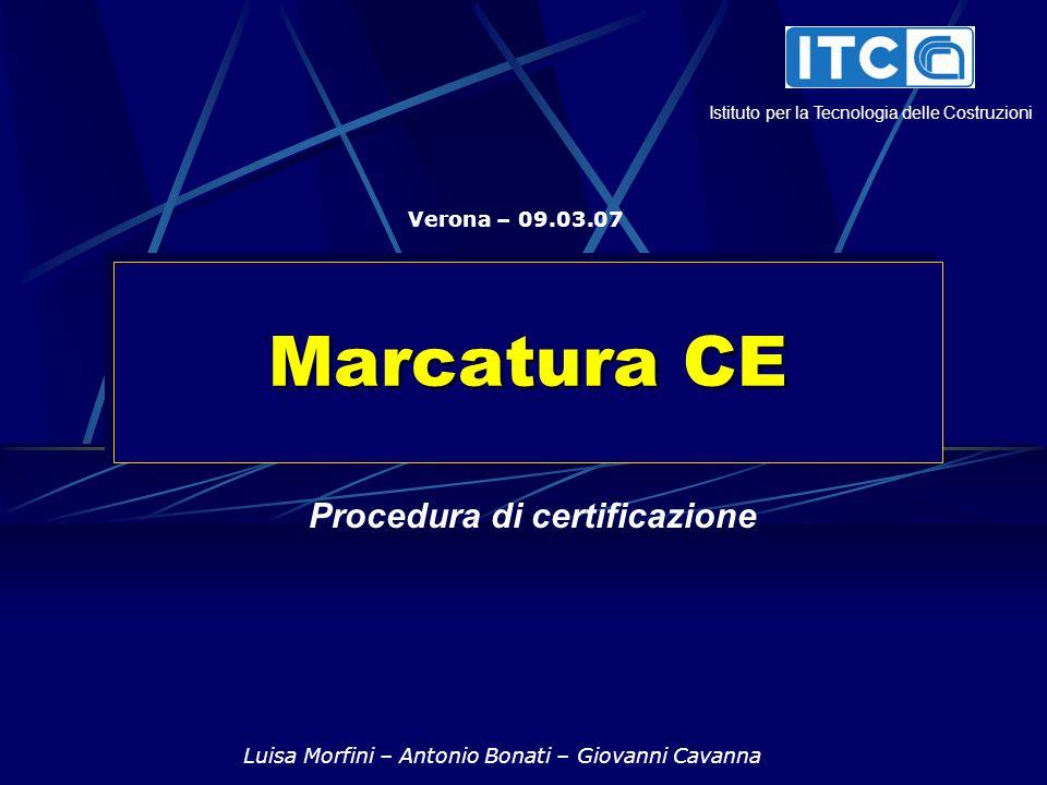 Marcatura CE Luisa Morfini – Antonio Bonati – Giovanni Cavanna Verona – 09.03.07 Procedura di certificazione Istituto per la Tecnologia delle Costruzioni