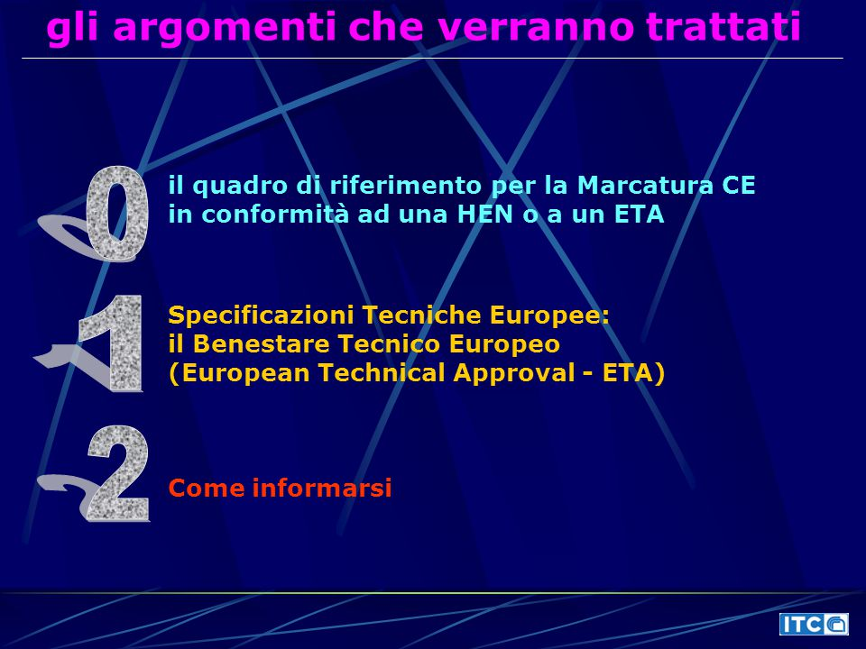 gli argomenti che verranno trattati il quadro di riferimento per la Marcatura CE in conformità ad una HEN o a un ETA Specificazioni Tecniche Europee: il Benestare Tecnico Europeo (European Technical Approval - ETA) Come informarsi