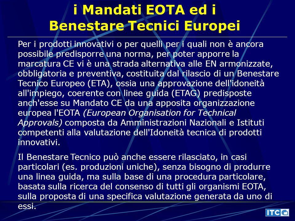 i Mandati EOTA ed i Benestare Tecnici Europei Per i prodotti innovativi o per quelli per i quali non è ancora possibile predisporre una norma, per poter apporre la marcatura CE vi è una strada alternativa alle EN armonizzate, obbligatoria e preventiva, costituita dal rilascio di un Benestare Tecnico Europeo (ETA), ossia una approvazione dell idoneità all impiego, coerente con linee guida (ETAG) predisposte anch esse su Mandato CE da una apposita organizzazione europea l EOTA (European Organisation for Technical Approvals) composta da Amministrazioni Nazionali e Istituti competenti alla valutazione dell Idoneità tecnica di prodotti innovativi.