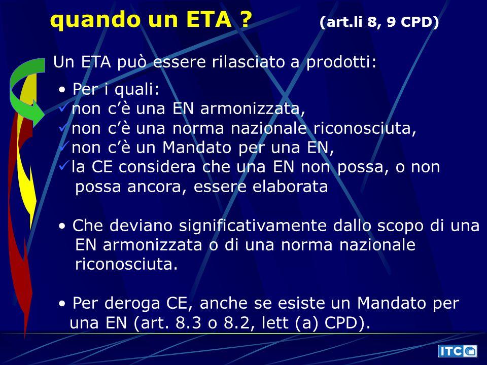 quando un ETA ? (art.li 8, 9 CPD) Un ETA può essere rilasciato a prodotti: Per i quali: non c'è una EN armonizzata, non c'è una norma nazionale ricono