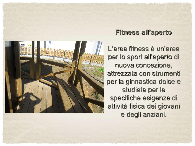 Fitness all'aperto L'area fitness è un'area per lo sport all'aperto di nuova concezione, attrezzata con strumenti per la ginnastica dolce e studiata per le specifiche esigenze di attività fisica dei giovani e degli anziani.