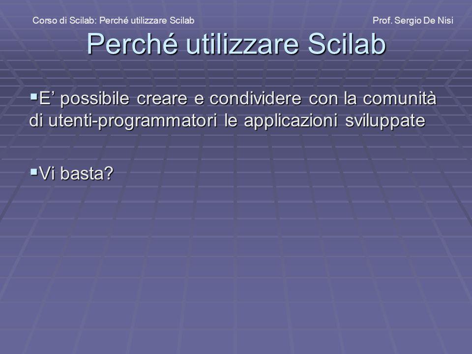 Perché utilizzare Scilab  E' possibile creare e condividere con la comunità di utenti-programmatori le applicazioni sviluppate  Vi basta.