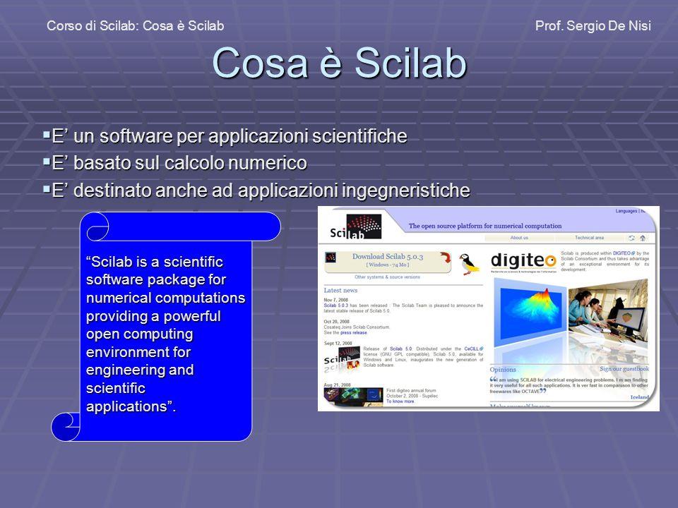 Cosa è Scilab E' un software per applicazioni scientifiche Nasce come clone di Matlab ©, probabilmente il più importante software scientifico in commercio.