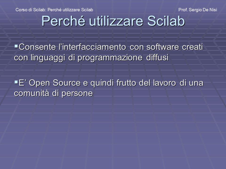 Perché utilizzare Scilab  Consente l'interfacciamento con software creati con linguaggi di programmazione diffusi  E' Open Source e quindi frutto del lavoro di una comunità di persone Corso di Scilab: Perché utilizzare Scilab Prof.