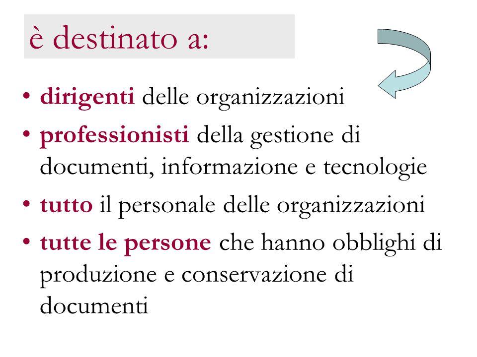è destinato a: dirigenti delle organizzazioni professionisti della gestione di documenti, informazione e tecnologie tutto il personale delle organizzazioni tutte le persone che hanno obblighi di produzione e conservazione di documenti