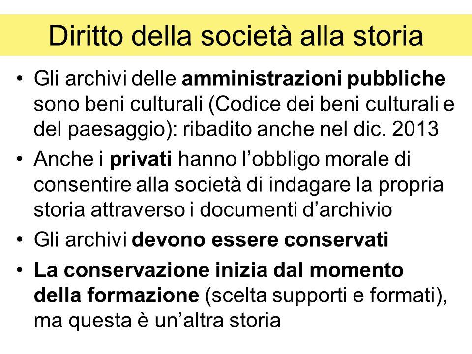 Diritto della società alla storia Gli archivi delle amministrazioni pubbliche sono beni culturali (Codice dei beni culturali e del paesaggio): ribadito anche nel dic.